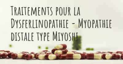 Traitements pour la Dysferlinopathie - Myopathie distale type Miyoshi