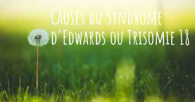 Causes du Syndrome d'Edwards ou Trisomie 18