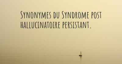 Synonymes du Syndrome post hallucinatoire persistant.