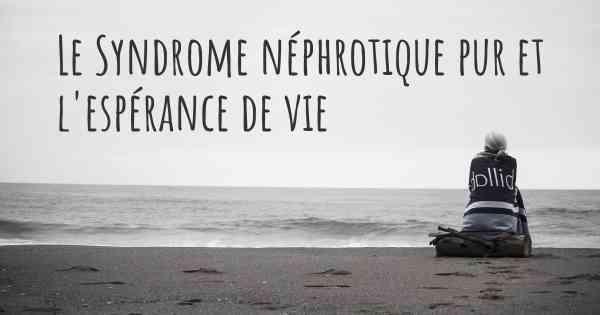 ▷ Quelle est l'espérance de vie avec le Syndrome néphrotique pur ...