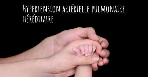 ▷ La Hypertension artérielle pulmonaire est-elle héréditaire?
