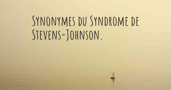 Synonymes du Syndrome de Stevens-Johnson.