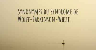 Synonymes du Syndrome de Wolff-Parkinson-White.