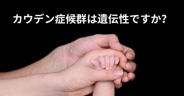 ▷ カウデン症候群は遺伝性ですか...