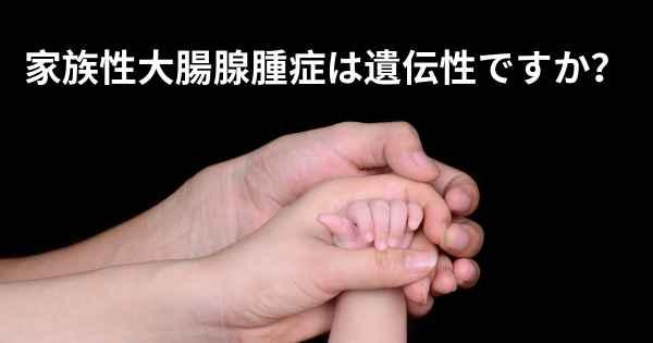 ▷ 家族性大腸腺腫症は遺伝性です...