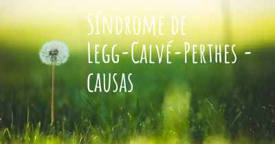Síndrome de Legg-Calvé-Perthes - causas
