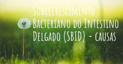 Sobrecrescimento Bacteriano do Intestino Delgado (SBID) - causas