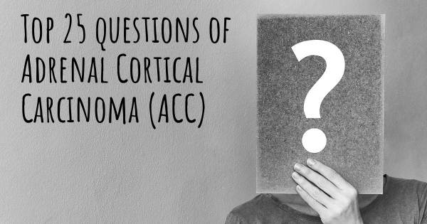 Adrenal Cortical Carcinoma (ACC) top 25 questions