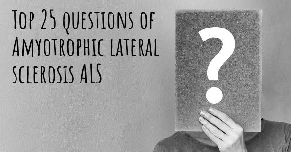 Amyotrophic lateral sclerosis ALS top 25 questions