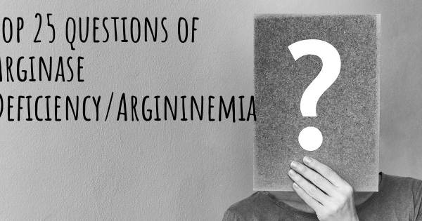 Arginase Deficiency/Argininemia top 25 questions