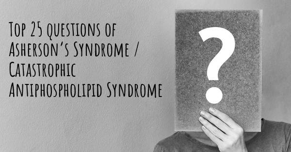 Asherson's Syndrome / Catastrophic Antiphospholipid Syndrome top 25 questions