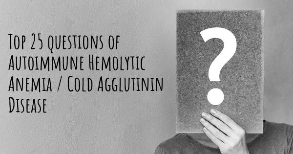 Autoimmune Hemolytic Anemia / Cold Agglutinin Disease top 25 questions