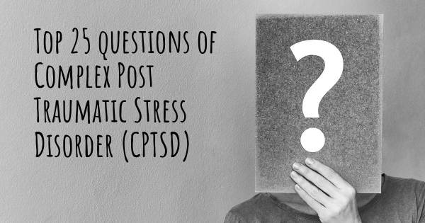 Complex Post Traumatic Stress Disorder (CPTSD) top 25 questions