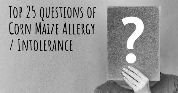 Corn Maize Allergy / Intolerance top 25 questions