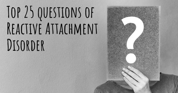 Reactive Attachment Disorder top 25 questions