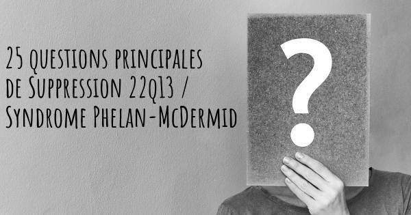 25 questions principales de Suppression 22q13 / Syndrome Phelan-McDermid