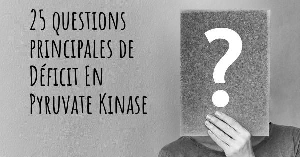 25 questions principales de Déficit En Pyruvate Kinase