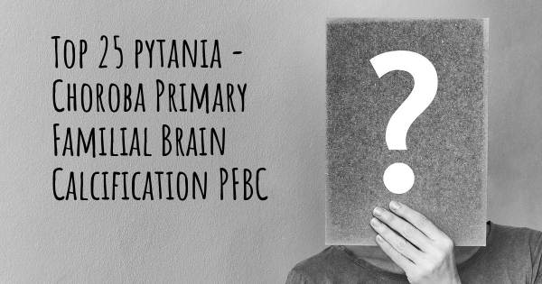 Choroba Primary Familial Brain Calcification PFBC top 25 pytania