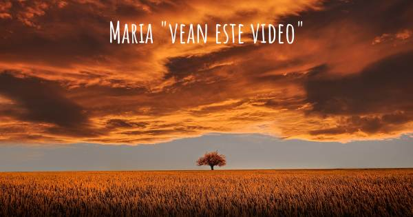 "MARIA ""VEAN ESTE VIDEO"""