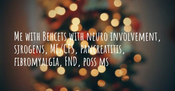 ME WITH BEHCETS WITH NEURO INVOLVEMENT, SJROGENS, ME/CFS, PANCREATITIS...