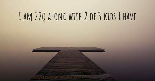 I AM 22Q ALONG WITH 2 OF 3 KIDS I HAVE