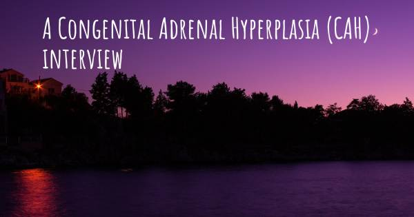 A Congenital Adrenal Hyperplasia (CAH) interview