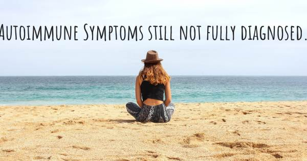 AUTOIMMUNE SYMPTOMS STILL NOT FULLY DIAGNOSED.