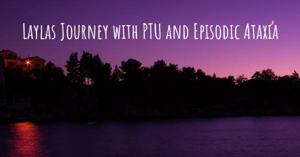 LAYLAS JOURNEY WITH PTU AND EPISODIC ATAXIA