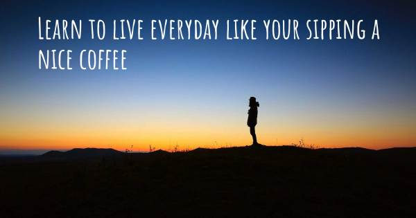 LEARN TO LIVE EVERYDAY LIKE YOUR SIPPING A NICE COFFEE