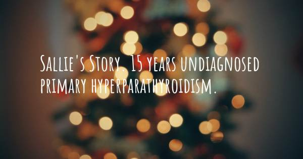 SALLIE'S STORY. 15 YEARS UNDIAGNOSED  PRIMARY HYPERPARATHYROIDISM.
