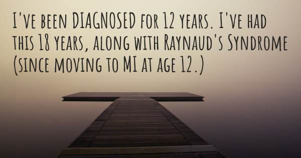 I'VE BEEN DIAGNOSED FOR 12 YEARS. I'VE HAD THIS 18 YEARS, ALONG WITH R...
