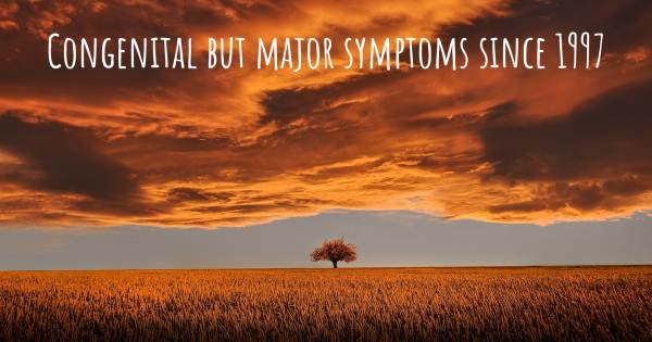 CONGENITAL BUT MAJOR SYMPTOMS SINCE 1997