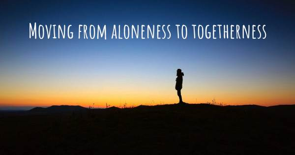 MOVING FROM ALONENESS TO TOGETHERNESS