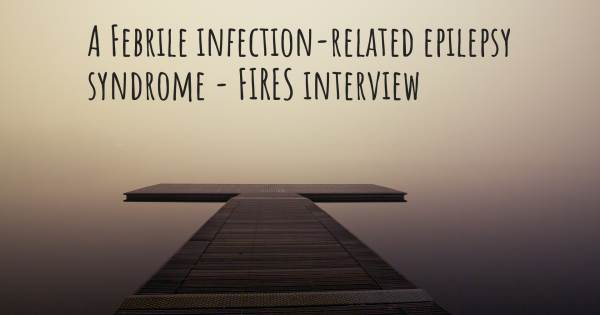 A Febrile infection-related epilepsy syndrome - FIRES interview