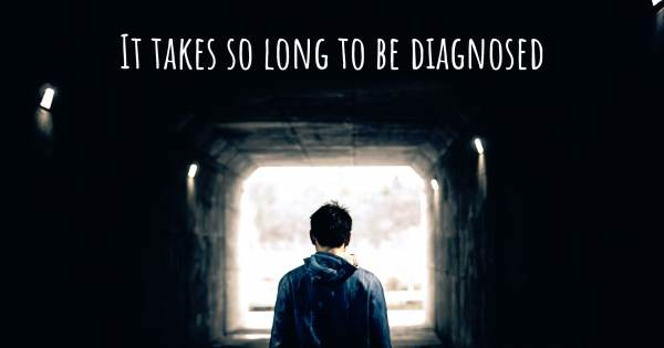 IT TAKES SO LONG TO BE DIAGNOSED