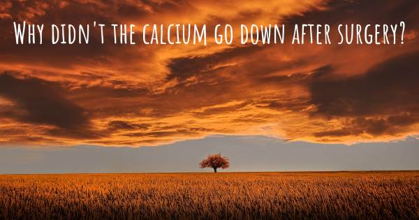 WHY DIDN'T THE CALCIUM GO DOWN AFTER SURGERY?