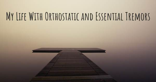 MY LIFE WITH ORTHOSTATIC AND ESSENTIAL TREMORS