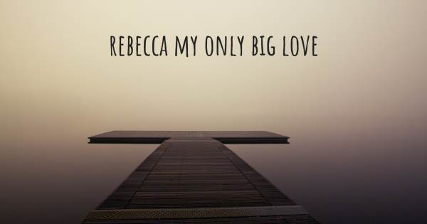 REBECCA MY ONLY BIG LOVE