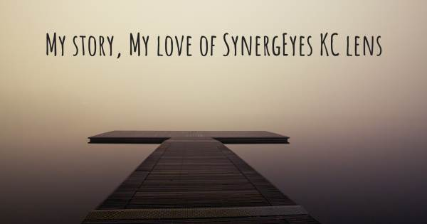 MY STORY, MY LOVE OF SYNERGEYES KC LENS