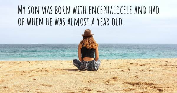 MY SON WAS BORN WITH ENCEPHALOCELE AND HAD OP WHEN HE WAS ALMOST A YEA...