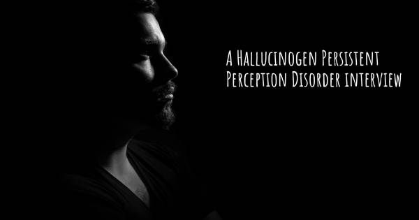 A Hallucinogen Persistent Perception Disorder interview