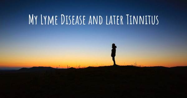 MY LYME DISEASE AND LATER TINNITUS