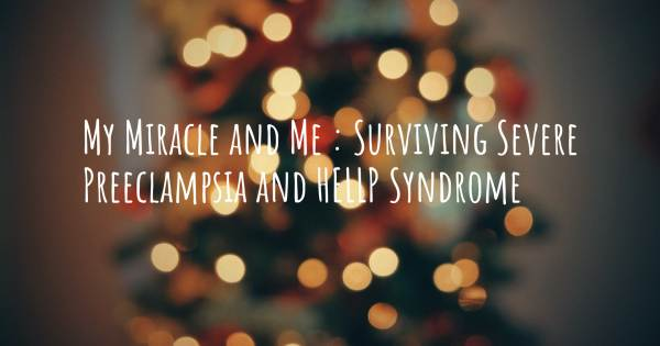 MY MIRACLE AND ME : SURVIVING SEVERE PREECLAMPSIA AND HELLP SYNDROME