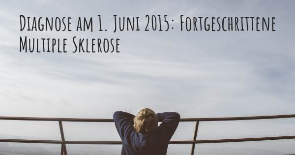 DIAGNOSE AM 1. JUNI 2015: FORTGESCHRITTENE MULTIPLE SKLEROSE
