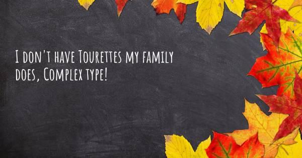 I DON'T HAVE TOURETTES MY FAMILY DOES, COMPLEX TYPE!