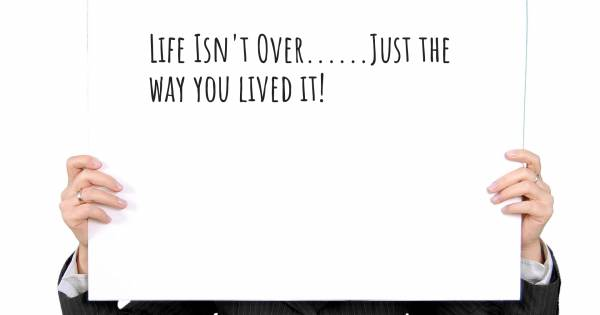 LIFE ISN'T OVER......JUST THE WAY YOU LIVED IT!