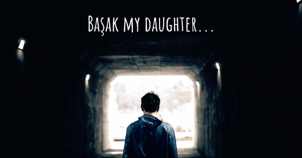 BAŞAK MY DAUGHTER...