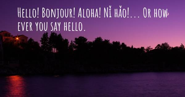 HELLO! BONJOUR! ALOHA! NǏ HǍO!... OR HOW EVER YOU SAY HELLO.