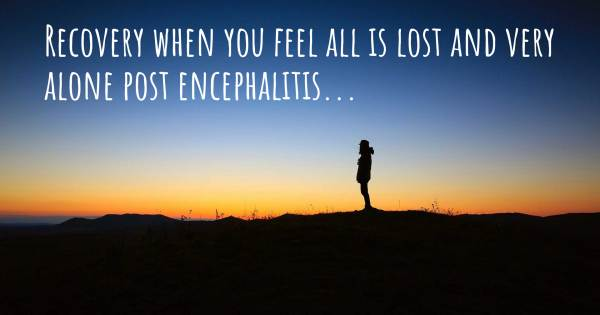 RECOVERY WHEN YOU FEEL ALL IS LOST AND VERY ALONE POST ENCEPHALITIS......