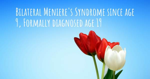 BILATERAL MENIERE'S SYNDROME SINCE AGE 9, FORMALLY DIAGNOSED AGE 19